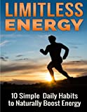 Limitless Energy 10 Simple Daily Habits to Naturally Boost Energy: Improve Focus, Get Motivated, Lose Weight and Live a Healthier and Happier Life
