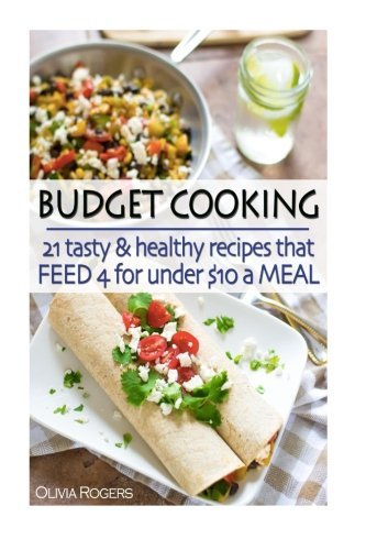Budget Cooking: 21 Tasty & Healthy Recipes That Feed 4 For Under $10 A Meal! by Olivia Rogers