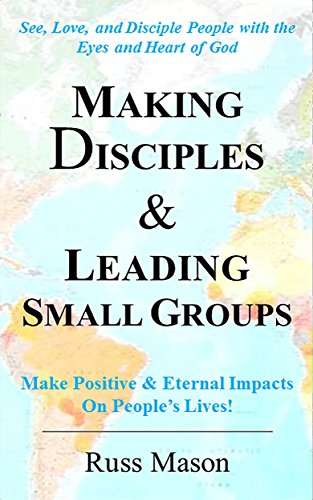 Making Disciples & Leading Small Groups: See, Love, and Disciple People with the Eyes and Heart of God