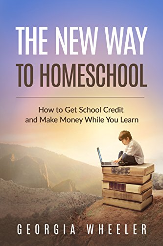 The New Way to Homeschool: How to Get School Credit and Make Money While You Learn (Introduction To System Approach In Educational Technology)