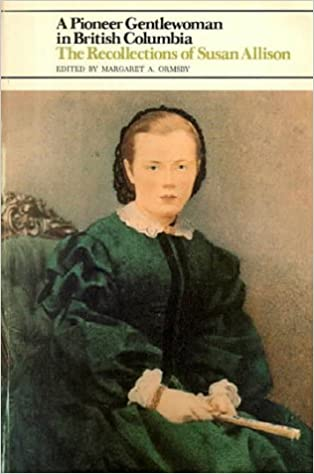 Pioneer Gentlewoman in British Columbia A The Recollections of Susan Allison 1st Ed.