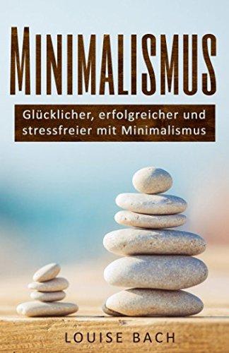 Minimalismus: Glücklicher, erfolgreicher und stressfreier mit Minimalismus