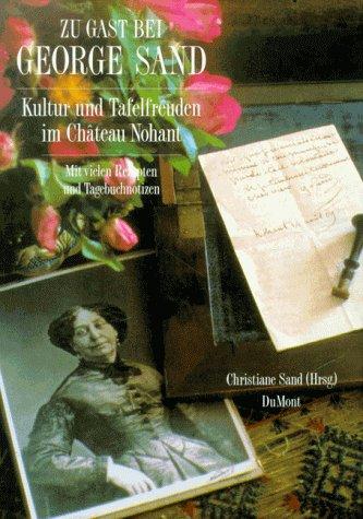 Zu Gast bei George Sand. Kultur und Tafelfreuden in Chateau Nohant. Mit vielen Rezepten und Tagebuchnotizen