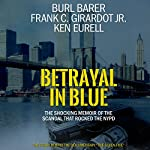 Betrayal in Blue: The Shocking Memoir of the Scandal That Rocked the NYPD | Burl Barer,Frank C. Girardot Jr.,Ken Eurell