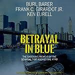 Betrayal in Blue: The Shocking Memoir of the Scandal That Rocked the NYPD | Frank C. Girardot Jr.,Burl Barer,Ken Eurell
