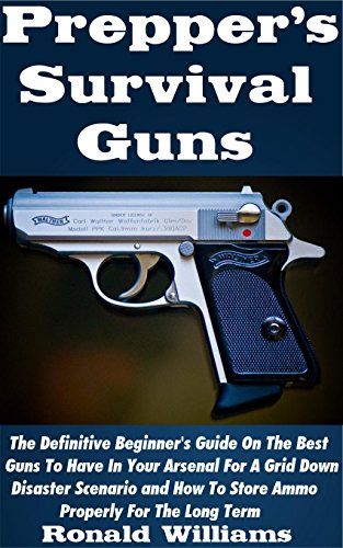 Prepper's Survival Guns: The Definitive Beginner's Guide On The Best Guns To Have In Your Arsenal For A Grid Down Disaster Scenario And How To Store Ammo Properly For The Long Term (Best Guns To Have For Survival)