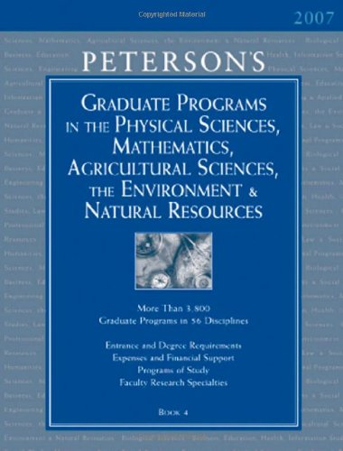 Grad Guides BK4: Physical Scis & Math/Ag Scis 2007 (PETERSON'S GRADUATE PROGRAMS IN THE PHYSICAL SCIENCES, MATHEMATICS, AGRICULTURAL SCIENCES, THE ENVIRONMENT & NATURAL RESOURCES)