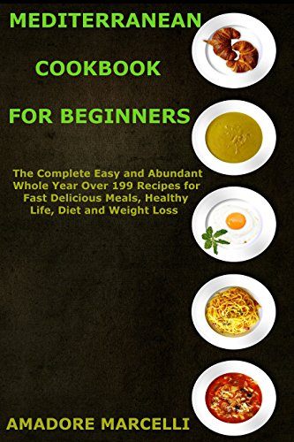 Mediterranean Cookbook for Beginners: The Complete Easy and Abundant Whole Year Over 199 Recipes for Fast Delicious Meals, Healthy Life, Diet and Weight Loss by Amadore Marcelli