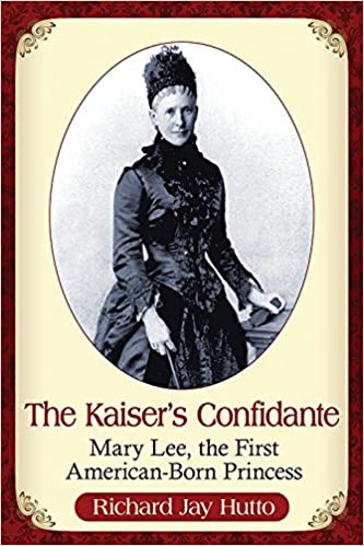 The Kaiser's Confidante: Mary Lee, the First American-Born Princess