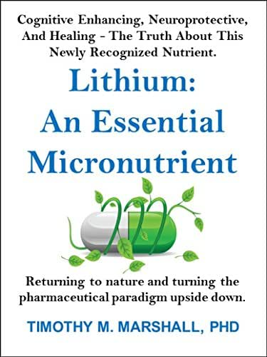 Lithium: An Essential Micronutrient: Cognitive enhancing, neuroprotective, and healing - the truth about this newly recognized nutrient.
