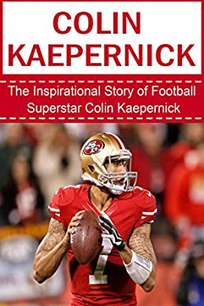 Colin Kaepernick: The Inspirational Story of Football Superstar Colin Kaepernick Colin