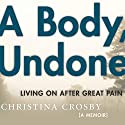 A Body, Undone: Living On after Great Pain Audiobook by Christina Crosby Narrated by Christina Crosby