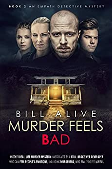 Murder Feels Bad: A REAL-LIFE MURDER MYSTERY Investigated by a Web Developer Who Can FEEL PEOPLE'S EMOTIONS, Including Murderers, Who Feel SO BAD (An Empath Detective Mystery Book 2) by [Alive, Bill]