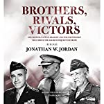 Brothers, Rivals, Victors: Eisenhower, Patton, Bradley, and the Partnership That Drove the Allied Conquest in Europe | Jonathan W. Jordan