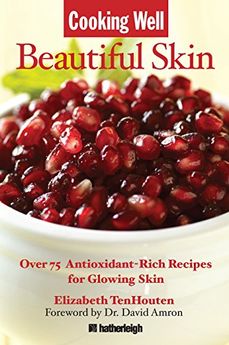 Cooking Well: Beautiful Skin: Over 75 Antioxidant-Rich Recipes for Glowing Skin (Best Diet For Beautiful Skin)