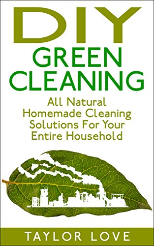 DIY Green Cleaning: All Natural Homemade Cleaning Solutions For A Spotless Household by [Love, Taylor]