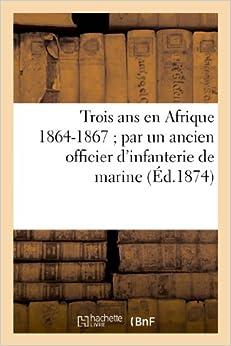 Trois ANS En Afrique 1864-1867: Par Un Ancien Officier D'Infanterie de Marine (Histoire)