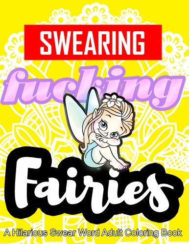 Swearing Fairies: A Hilarious Swear Word Adult Coloring Book: Fun Sweary Colouring: Dancing Fairies, Cute Animals, Pretty -