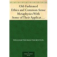 Old-Fashioned Ethics and Common-Sense Metaphysics With Some of Their Applications (免费公版书) (English Edition)