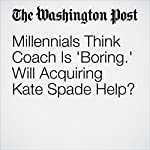 Millennials Think Coach Is 'Boring.' Will Acquiring Kate Spade Help? | Abha Bhattarai