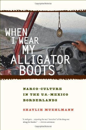 When I Wear My Alligator Boots: Narco-Culture in the U.S. Mexico Borderlands | Shaylih Muehlmann