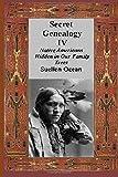 Secret Genealogy IV: Native Americans Hidden in Our Family Trees (Volume 4)