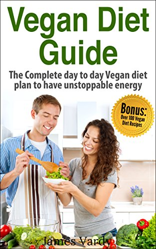 Vegan Diet Guide: The Complete Day to Day Vegan Diet Plan to have Unstopppable Energy ()