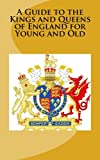 A Guide to the Kings and Queens of England for Young and Old, A. McCaleb and B. M. White, 1497431220