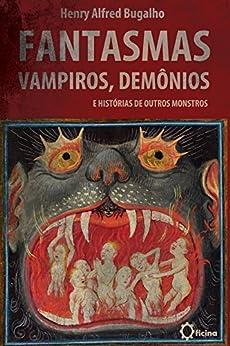 Fantasmas, Vampiros, Demônios e histórias de outros Monstros por [Bugalho, Henry Alfred]