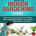 Indoor Gardening Guide: How to Successfully Grow Plants and Vegetables Inside Your Home, Apartment, or Office! | Steve Ryan