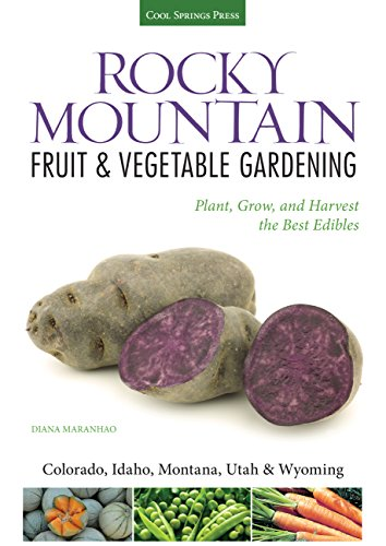 Rocky Mountain Fruit & Vegetable Gardening: Plant, Grow, and Harvest the Best Edibles - Colorado, Idaho, Montana, Utah & Wyoming (Fruit & Vegetable Gardening Guides) (Best Fruits And Vegetables)