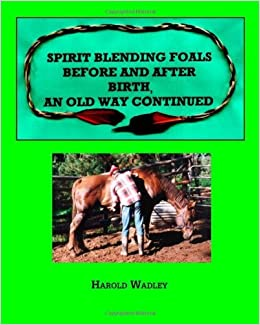 Spirit Blending Foals Before and After Birth, An Old Way Continued by Harold Wadley (2006-07-06)