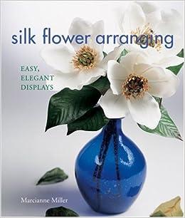 Silk flower arranging easy elegant displays marcianne miller silk flower arranging easy elegant displays marcianne miller amazon books mightylinksfo