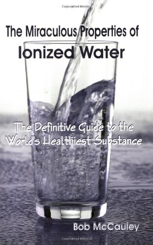 The Miraculous Properties of Ionized Water - The Definitive Guide to the World's Healthiest Substance
