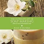 The Intricate Art of Soap Making: How to Make Homemade Soap | Julia B Daniels