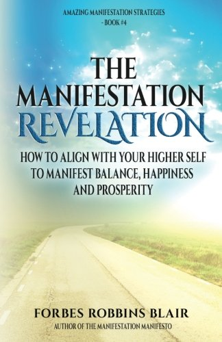 The Manifestation Revelation: How to Align with Your Higher Self to Manifest Balance, Happiness and Prosperity (The Amazing Manifestation Strategies) (Volume 4)