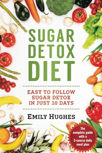 Sugar Detox Diet: Easy to Follow Sugar Detox in Just 10 Days by Emily Hughes