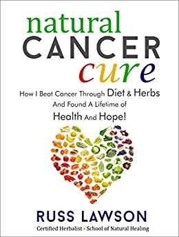 Natural Cancer Cure: How I beat Cancer through diet and herbs and found a life of health and hope (Health, Hope and Herbs Book 1) by [Lawson, Russ]