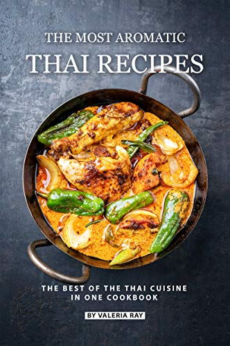 The Most Aromatic Thai Recipes: The Best of The Thai Cuisine in One Cookbook by Valeria Ray