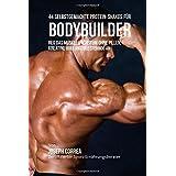 44 Selbstgemachte Protein-Shakes fur Bodybuilder: Reg das Muskelwachstum ohne Pillen, Kreatine oder Anabole Steroide an