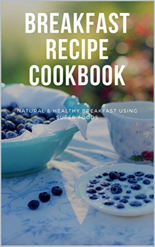 Breakfast Recipe Cookbook: : Natural & Healthy Breakfast Recipes using Super Foods