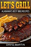 Let's Grill Alabama's Best BBQ Recipes: Grilling and smoking recipes for ribs, pulled pork, chicken, turkey, steaks, hamburger, shrimp, oysters, salmon and more!