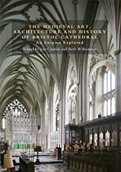 The Medieval Art, Architecture and History of Bristol Cathedral: An Enigma Explored: 2 (Bristol Studies in Medieval Cultures)