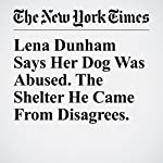 Lena Dunham Says Her Dog Was Abused. The Shelter He Came From Disagrees. | Jacey Fortin