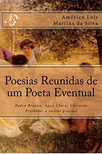 POESIAS REUNIDAS DE UM POETA EVENTUAL: Pedra Branca, Água Clara; Universo Proibido; e outras poesias