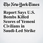 Report Says U.S. Bombs Killed Scores of Yemeni Civilians in Saudi-Led Strike | Kareem Fahim,C. J. Chivers
