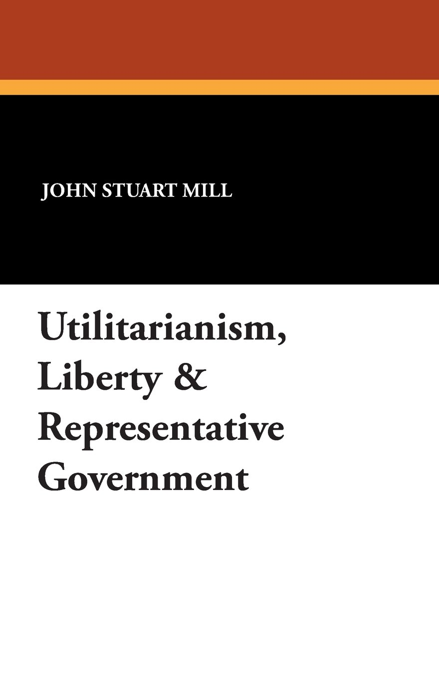 utilitarianism liberty representative government amazon co uk utilitarianism liberty representative government amazon co uk john stuart mill 9781434495990 books