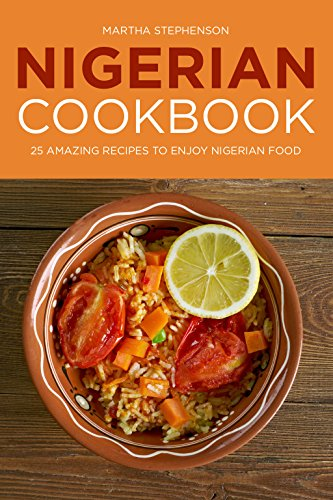 Nigerian Cookbook: 25 Amazing Recipes to Enjoy Nigerian Food by Martha Stephenson