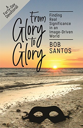 From Glory to Glory: Finding Real Significance in an Image-Driven World by [Santos, Bob]
