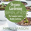 Organic Gardening Simplified: The Complete Guide to Healthy Gardening Audiobook by Mindy Mason Narrated by  VOplanet Studios, Connie Terwilliger